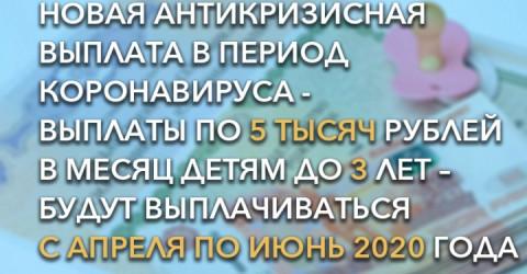 Новая антикризисная выплата в период коронавируса - выплаты по 5 тысяч рублей в месяц детям до 3 лет – будут выплачиваться с апреля по июнь 2020 года
